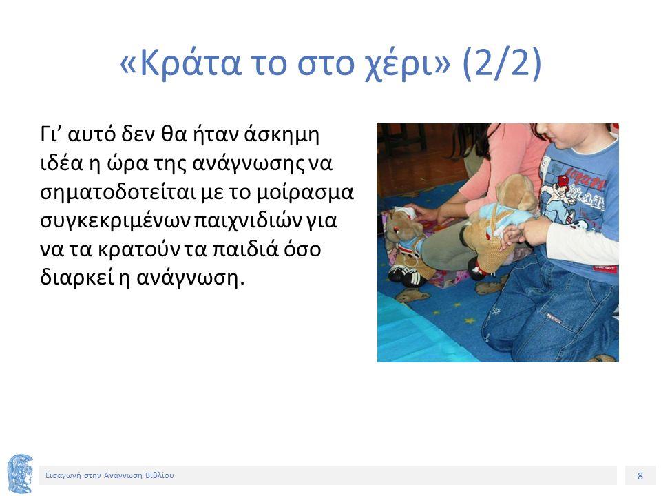 8 Εισαγωγή στην Ανάγνωση Βιβλίου «Κράτα το στο χέρι» (2/2) Γι' αυτό δεν θα ήταν άσκημη ιδέα η ώρα της ανάγνωσης να σηματοδοτείται με το μοίρασμα συγκεκριμένων παιχνιδιών για να τα κρατούν τα παιδιά όσο διαρκεί η ανάγνωση.
