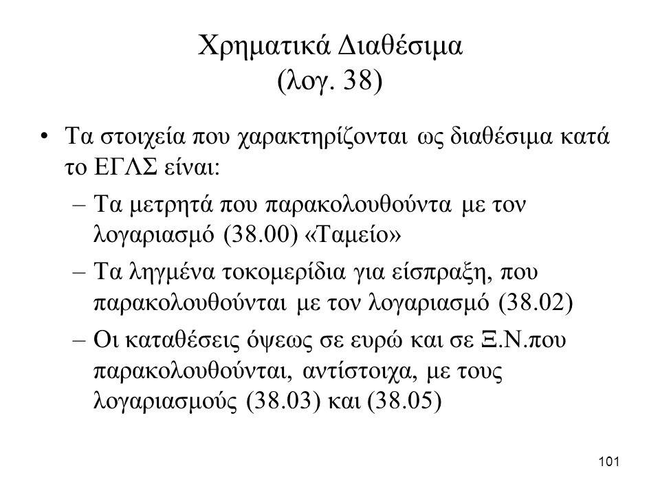 101 Χρηματικά Διαθέσιμα (λογ. 38) Τα στοιχεία που χαρακτηρίζονται ως διαθέσιμα κατά το ΕΓΛΣ είναι: –Τα μετρητά που παρακολουθούντα με τον λογαριασμό (