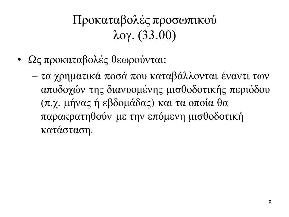 18 Προκαταβολές προσωπικού λογ. (33.00) Ως προκαταβολές θεωρούνται: –τα χρηματικά ποσά που καταβάλλονται έναντι των αποδοχών της διανυομένης μισθοδοτι