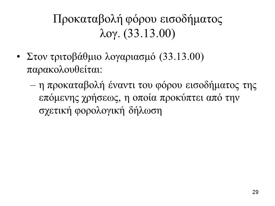 29 Προκαταβολή φόρου εισοδήματος λογ. (33.13.00) Στον τριτοβάθμιο λογαριασμό (33.13.00) παρακολουθείται: –η προκαταβολή έναντι του φόρου εισοδήματος τ