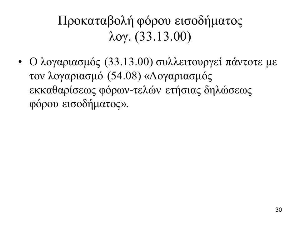 30 Προκαταβολή φόρου εισοδήματος λογ. (33.13.00) Ο λογαριασμός (33.13.00) συλλειτουργεί πάντοτε με τον λογαριασμό (54.08) «Λογαριασμός εκκαθαρίσεως φό