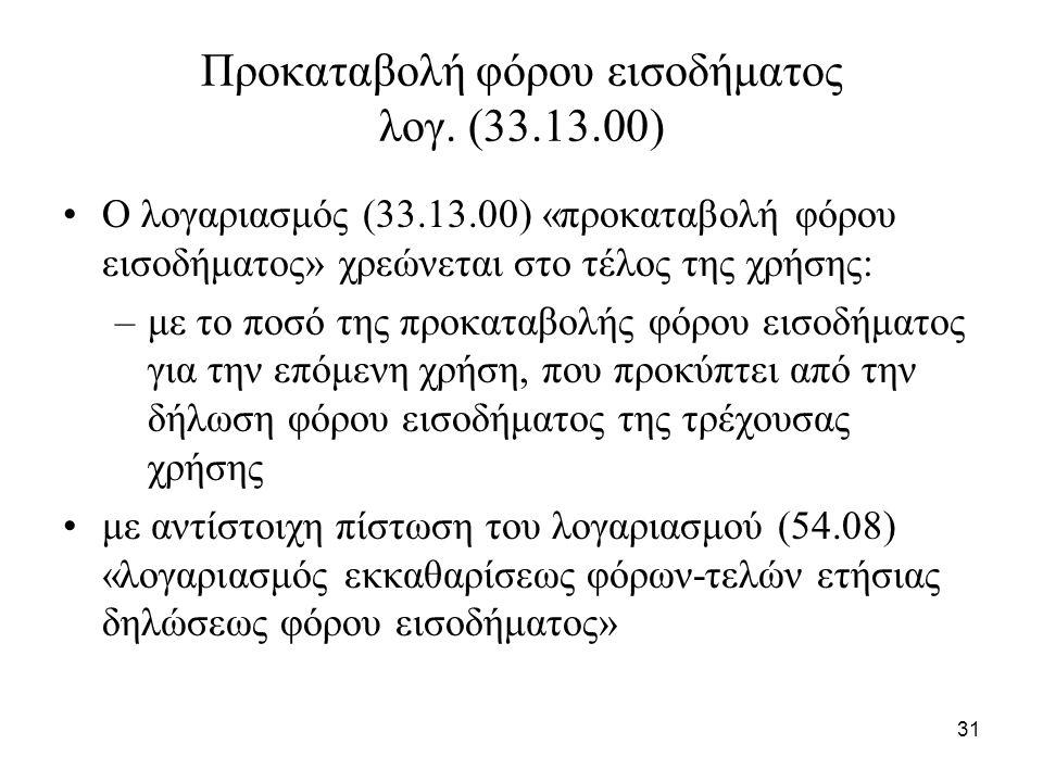 31 Προκαταβολή φόρου εισοδήματος λογ. (33.13.00) Ο λογαριασμός (33.13.00) «προκαταβολή φόρου εισοδήματος» χρεώνεται στο τέλος της χρήσης: –με το ποσό