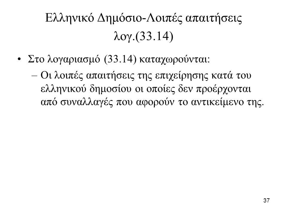 37 Ελληνικό Δημόσιο-Λοιπές απαιτήσεις λογ.(33.14) Στο λογαριασμό (33.14) καταχωρούνται: –Οι λοιπές απαιτήσεις της επιχείρησης κατά του ελληνικού δημοσ