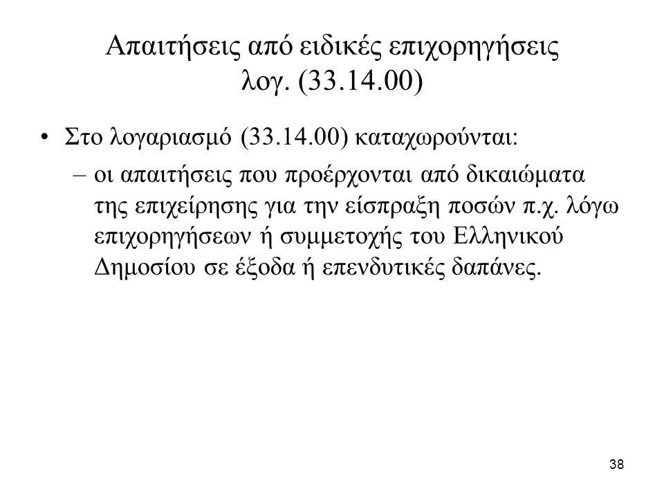 38 Απαιτήσεις από ειδικές επιχορηγήσεις λογ. (33.14.00) Στο λογαριασμό (33.14.00) καταχωρούνται: –οι απαιτήσεις που προέρχονται από δικαιώματα της επι