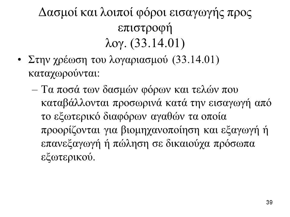 39 Δασμοί και λοιποί φόροι εισαγωγής προς επιστροφή λογ. (33.14.01) Στην χρέωση του λογαριασμού (33.14.01) καταχωρούνται: –Τα ποσά των δασμών φόρων κα
