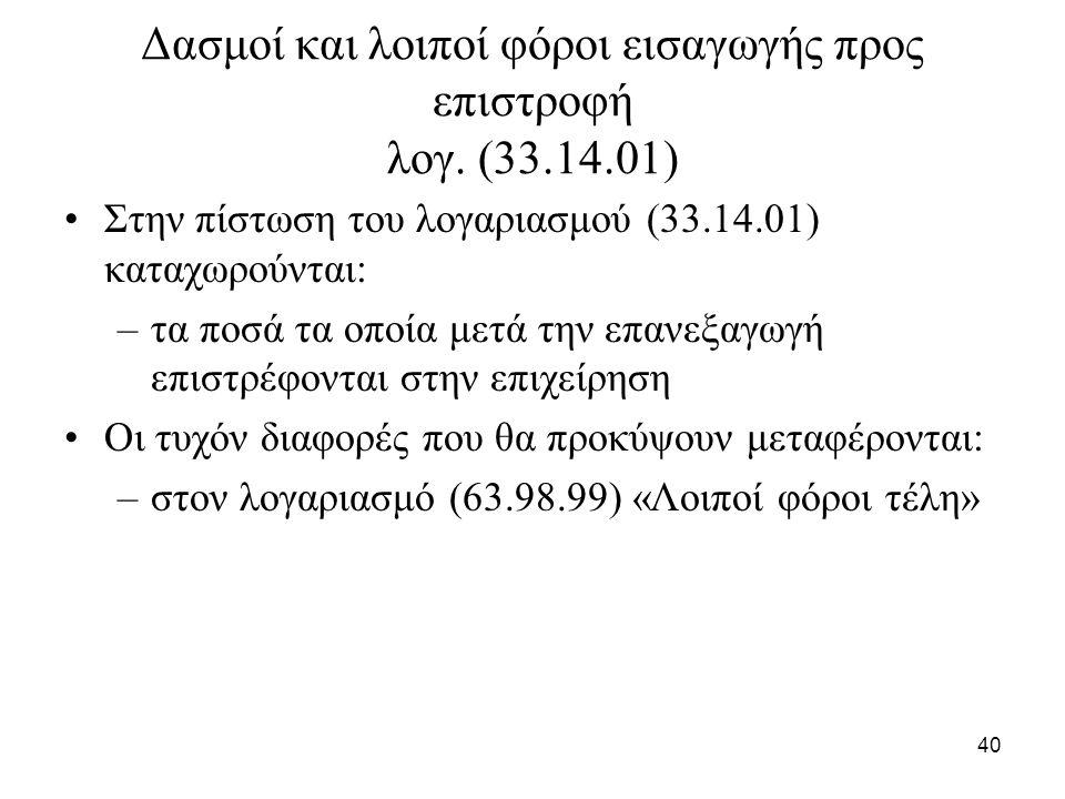 40 Δασμοί και λοιποί φόροι εισαγωγής προς επιστροφή λογ. (33.14.01) Στην πίστωση του λογαριασμού (33.14.01) καταχωρούνται: –τα ποσά τα οποία μετά την