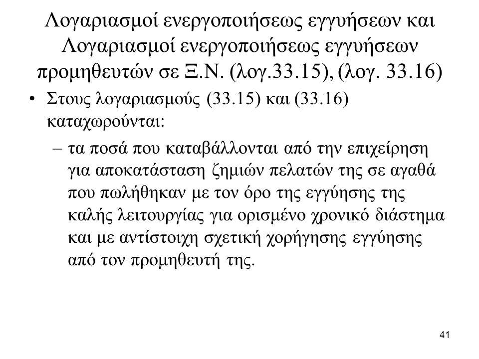 41 Λογαριασμοί ενεργοποιήσεως εγγυήσεων και Λογαριασμοί ενεργοποιήσεως εγγυήσεων προμηθευτών σε Ξ.Ν. (λογ.33.15), (λογ. 33.16) Στους λογαριασμούς (33.
