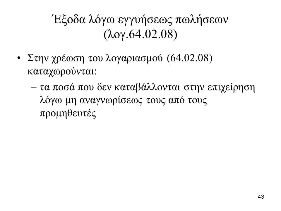 43 Έξοδα λόγω εγγυήσεως πωλήσεων (λογ.64.02.08) Στην χρέωση του λογαριασμού (64.02.08) καταχωρούνται: –τα ποσά που δεν καταβάλλονται στην επιχείρηση λ