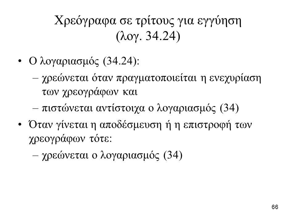 66 Χρεόγραφα σε τρίτους για εγγύηση (λογ. 34.24) Ο λογαριασμός (34.24): –χρεώνεται όταν πραγματοποιείται η ενεχυρίαση των χρεογράφων και –πιστώνεται α