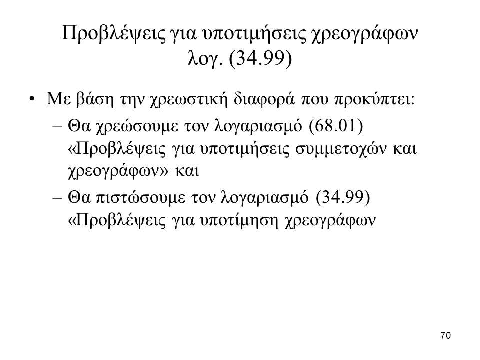 70 Προβλέψεις για υποτιμήσεις χρεογράφων λογ. (34.99) Με βάση την χρεωστική διαφορά που προκύπτει: –Θα χρεώσουμε τον λογαριασμό (68.01) «Προβλέψεις γι