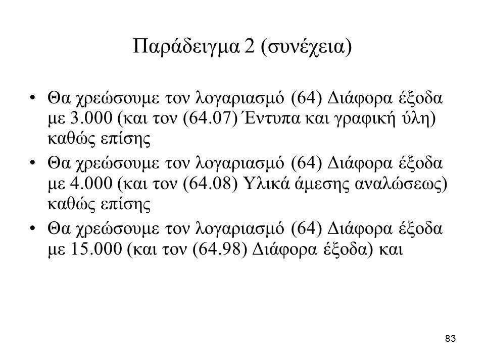 83 Παράδειγμα 2 (συνέχεια) Θα χρεώσουμε τον λογαριασμό (64) Διάφορα έξοδα με 3.000 (και τον (64.07) Έντυπα και γραφική ύλη) καθώς επίσης Θα χρεώσουμε