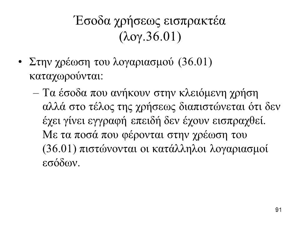 91 Έσοδα χρήσεως εισπρακτέα (λογ.36.01) Στην χρέωση του λογαριασμού (36.01) καταχωρούνται: –Τα έσοδα που ανήκουν στην κλειόμενη χρήση αλλά στο τέλος τ