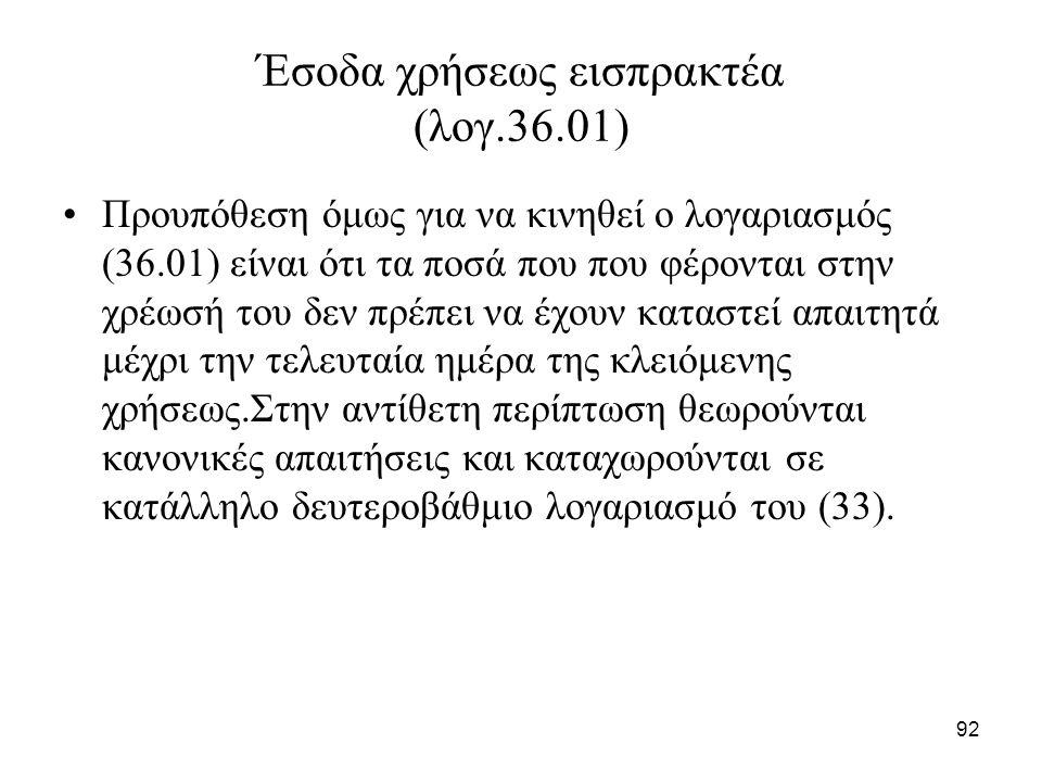92 Έσοδα χρήσεως εισπρακτέα (λογ.36.01) Προυπόθεση όμως για να κινηθεί ο λογαριασμός (36.01) είναι ότι τα ποσά που που φέρονται στην χρέωσή του δεν πρ