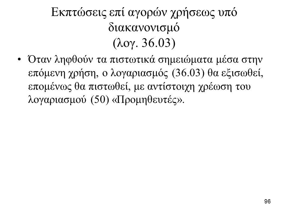 96 Εκπτώσεις επί αγορών χρήσεως υπό διακανονισμό (λογ. 36.03) Όταν ληφθούν τα πιστωτικά σημειώματα μέσα στην επόμενη χρήση, ο λογαριασμός (36.03) θα ε