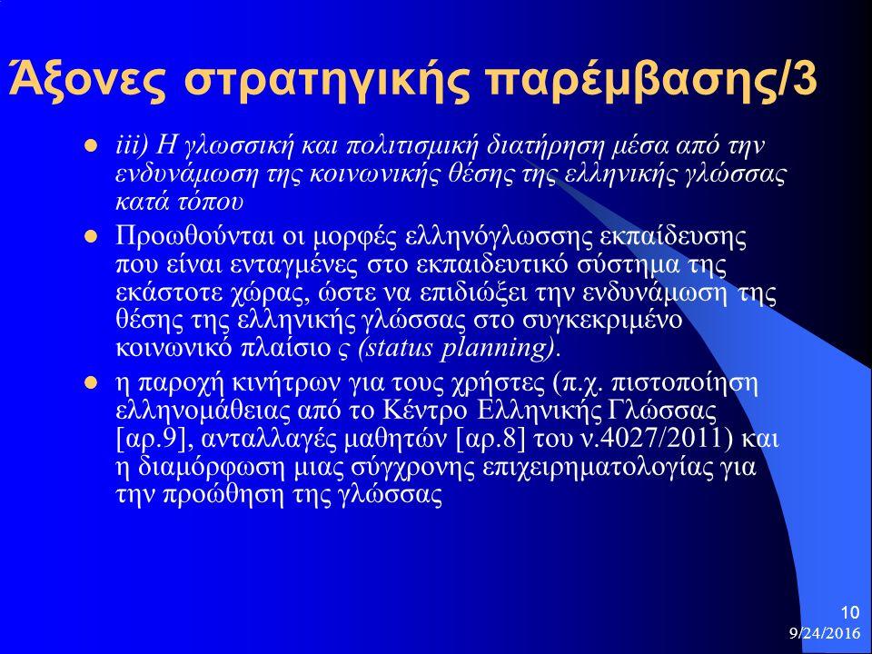 9/24/2016 10 Άξονες στρατηγικής παρέμβασης/3 iii) Η γλωσσική και πολιτισμική διατήρηση μέσα από την ενδυνάμωση της κοινωνικής θέσης της ελληνικής γλώσσας κατά τόπου Προωθούνται οι μορφές ελληνόγλωσσης εκπαίδευσης που είναι ενταγμένες στο εκπαιδευτικό σύστημα της εκάστοτε χώρας, ώστε να επιδιώξει την ενδυνάμωση της θέσης της ελληνικής γλώσσας στο συγκεκριμένο κοινωνικό πλαίσιο ς (status planning).