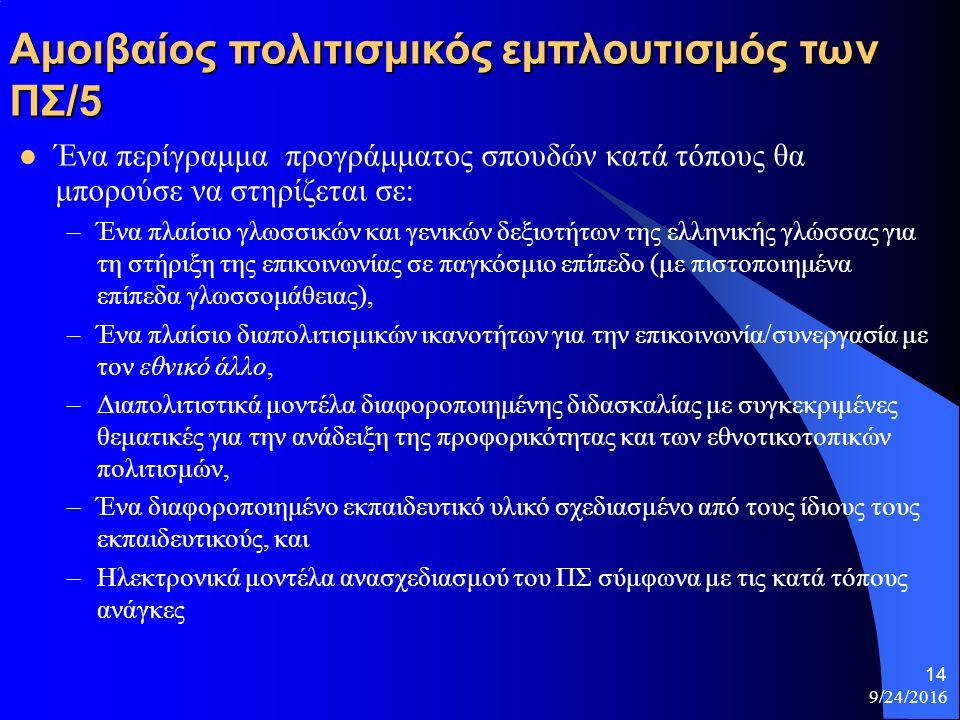 Αμοιβαίος πολιτισμικός εμπλουτισμός των ΠΣ/5 Ένα περίγραμμα προγράμματος σπουδών κατά τόπους θα μπορούσε να στηρίζεται σε: –Ένα πλαίσιο γλωσσικών και γενικών δεξιοτήτων της ελληνικής γλώσσας για τη στήριξη της επικοινωνίας σε παγκόσμιο επίπεδο (με πιστοποιημένα επίπεδα γλωσσομάθειας), –Ένα πλαίσιο διαπολιτισμικών ικανοτήτων για την επικοινωνία/συνεργασία με τον εθνικό άλλο, –Διαπολιτιστικά μοντέλα διαφοροποιημένης διδασκαλίας με συγκεκριμένες θεματικές για την ανάδειξη της προφορικότητας και των εθνοτικοτοπικών πολιτισμών, –Ένα διαφοροποιημένο εκπαιδευτικό υλικό σχεδιασμένο από τους ίδιους τους εκπαιδευτικούς, και –Ηλεκτρονικά μοντέλα ανασχεδιασμού του ΠΣ σύμφωνα με τις κατά τόπους ανάγκες 9/24/2016 14