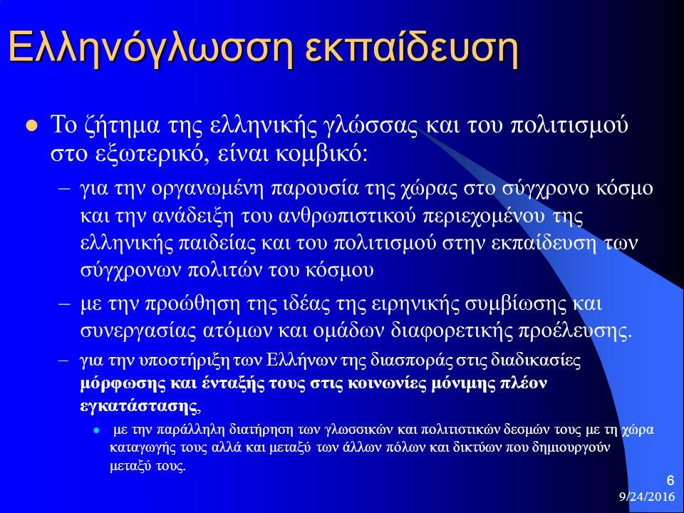 9/24/2016 6 Ελληνόγλωσση εκπαίδευση Το ζήτημα της ελληνικής γλώσσας και του πολιτισμού στο εξωτερικό, είναι κομβικό: –για την οργανωμένη παρουσία της χώρας στο σύγχρονο κόσμο και την ανάδειξη του ανθρωπιστικού περιεχομένου της ελληνικής παιδείας και του πολιτισμού στην εκπαίδευση των σύγχρονων πολιτών του κόσμου –με την προώθηση της ιδέας της ειρηνικής συμβίωσης και συνεργασίας ατόμων και ομάδων διαφορετικής προέλευσης.