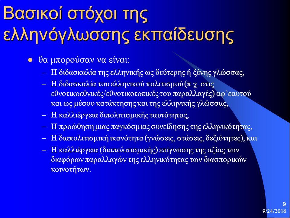 9/24/2016 9 Βασικοί στόχοι της ελληνόγλωσσης εκπαίδευσης θα μπορούσαν να είναι: –Η διδασκαλία της ελληνικής ως δεύτερης ή ξένης γλώσσας, –Η διδασκαλία του ελληνικού πολιτισμού (π.χ.