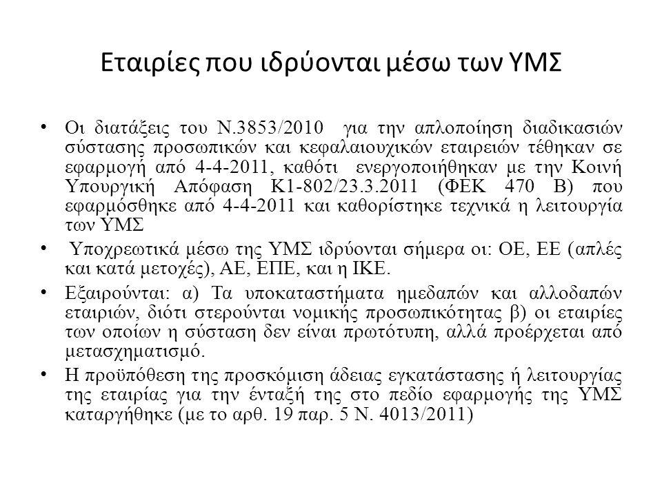 Εταιρίες που ιδρύονται μέσω των ΥΜΣ Οι διατάξεις του Ν.3853/2010 για την απλοποίηση διαδικασιών σύστασης προσωπικών και κεφαλαιουχικών εταιρειών τέθηκαν σε εφαρμογή από 4-4-2011, καθότι ενεργοποιήθηκαν με την Κοινή Υπουργική Απόφαση Κ1-802/23.3.2011 (ΦΕΚ 470 Β) που εφαρμόσθηκε από 4-4-2011 και καθορίστηκε τεχνικά η λειτουργία των ΥΜΣ Υποχρεωτικά μέσω της ΥΜΣ ιδρύονται σήμερα οι: ΟΕ, ΕΕ (απλές και κατά μετοχές), ΑΕ, ΕΠΕ, και η ΙΚΕ.