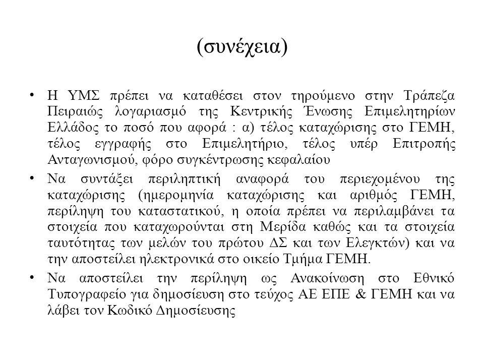 (συνέχεια) Η ΥΜΣ πρέπει να καταθέσει στον τηρούμενο στην Τράπεζα Πειραιώς λογαριασμό της Κεντρικής Ένωσης Επιμελητηρίων Ελλάδος το ποσό που αφορά : α) τέλος καταχώρισης στο ΓΕΜΗ, τέλος εγγραφής στο Επιμελητήριο, τέλος υπέρ Επιτροπής Ανταγωνισμού, φόρο συγκέντρωσης κεφαλαίου Να συντάξει περιληπτική αναφορά του περιεχομένου της καταχώρισης (ημερομηνία καταχώρισης και αριθμός ΓΕΜΗ, περίληψη του καταστατικού, η οποία πρέπει να περιλαμβάνει τα στοιχεία που καταχωρούνται στη Μερίδα καθώς και τα στοιχεία ταυτότητας των μελών του πρώτου ΔΣ και των Ελεγκτών) και να την αποστείλει ηλεκτρονικά στο οικείο Τμήμα ΓΕΜΗ.