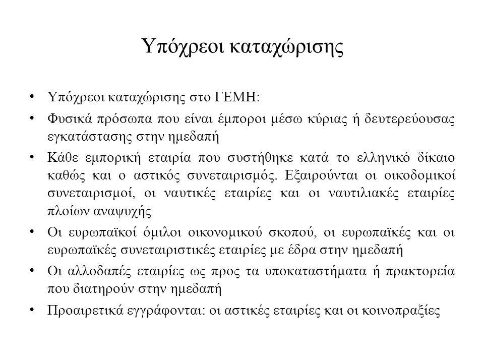Υπόχρεοι καταχώρισης Υπόχρεοι καταχώρισης στο ΓΕΜΗ: Φυσικά πρόσωπα που είναι έμποροι μέσω κύριας ή δευτερεύουσας εγκατάστασης στην ημεδαπή Κάθε εμπορική εταιρία που συστήθηκε κατά το ελληνικό δίκαιο καθώς και ο αστικός συνεταιρισμός.