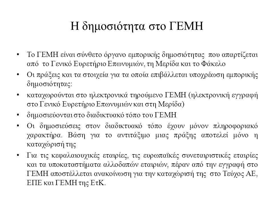 Η δημοσιότητα στο ΓΕΜΗ Το ΓΕΜΗ είναι σύνθετο όργανο εμπορικής δημοσιότητας που απαρτίζεται από το Γενικό Ευρετήριο Επωνυμιών, τη Μερίδα και το Φάκελο Οι πράξεις και τα στοιχεία για τα οποία επιβάλλεται υποχρέωση εμπορικής δημοσιότητας: καταχωρούνται στο ηλεκτρονικά τηρούμενο ΓΕΜΗ (ηλεκτρονική εγγραφή στο Γενικό Ευρετήριο Επωνυμιών και στη Μερίδα) δημοσιεύονται στο διαδικτυακό τόπο του ΓΕΜΗ Οι δημοσιεύσεις στον διαδικτυακό τόπο έχουν μόνον πληροφοριακό χαρακτήρα.