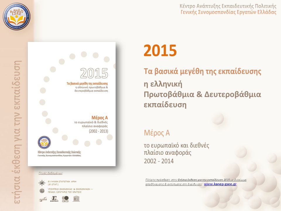 Πηγές δεδομένων: ΕΛΛΗΝΙΚΗ ΣΤΑΤΙΣΤΙΚΗ ΑΡΧΗ (ΕΛ.ΣΤΑΤ.) ΥΠΟΥΡΓΕΙΟ ΟΙΚΟΝΟΜΙΑΣ & ΟΙΚΟΝΟΜΙΚΩΝ – ΓΕΝΙΚΟ ΛΟΓΙΣΤΗΡΙΟ ΤΟΥ ΚΡΑΤΟΥΣ Πλήρης πρόσβαση στην Ετήσια έκθεση για την εκπαίδευση 2015 με δικαίωμα αποθήκευσης & εκτύπωσης στη διεύθυνση : www.kanep-gsee.grwww.kanep-gsee.gr
