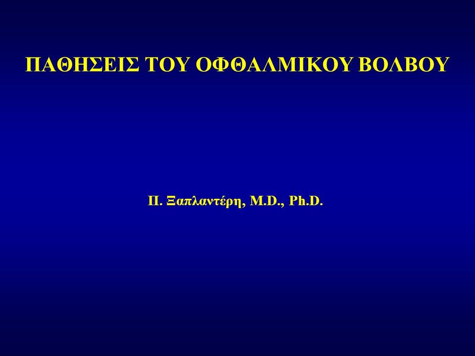 Π. Ξαπλαντέρη, M.D., Ph.D. ΠΑΘΗΣΕΙΣ ΤΟΥ ΟΦΘΑΛΜΙΚΟΥ ΒΟΛΒΟΥ