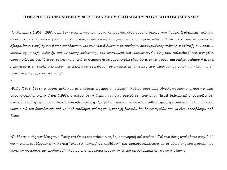 Η ΘΕΩΡΙΑ ΤΟΥ ΟΙΚΟΝΟΜΙΚΟΥ ΦΕΝΤΕΡΑΛΙΣΜΟΥ: ΓΙΑΤΙ ΔΗΜΙΟΥΡΓΟΥΝΤΑΙ ΟΙ ΟΜΟΣΠΟΝΔΙΕΣ; Ο Musgrave (1961, 1998: σελ, 187) μελετώντας τον τρόπο λειτουργίας ενός ομοσπονδιακού συστήματος (federalism) από μια οικονομική οπτική υποστηρίζει ότι: όταν ανεξάρτητα κράτη προσχωρούν σε μια ομοσπονδία, πιθανόν το κάνουν με σκοπό να εξασφαλίσουν κοινή άμυνα ή να εγκαθιδρύσουν μια τελωνιακή ένωση ή να επιτύχουν συγκεκριμένους στόχους, η επίτευξη των οποίων απαιτεί την ενεργή ανάμειξη μια κεντρικής κυβέρνησης στα οικονομικά των κρατών-μελών (της κοινοπολιτείας) και συνεχίζει υποστηρίζοντας ότι: ένα σετ στόχων (σ.σ.