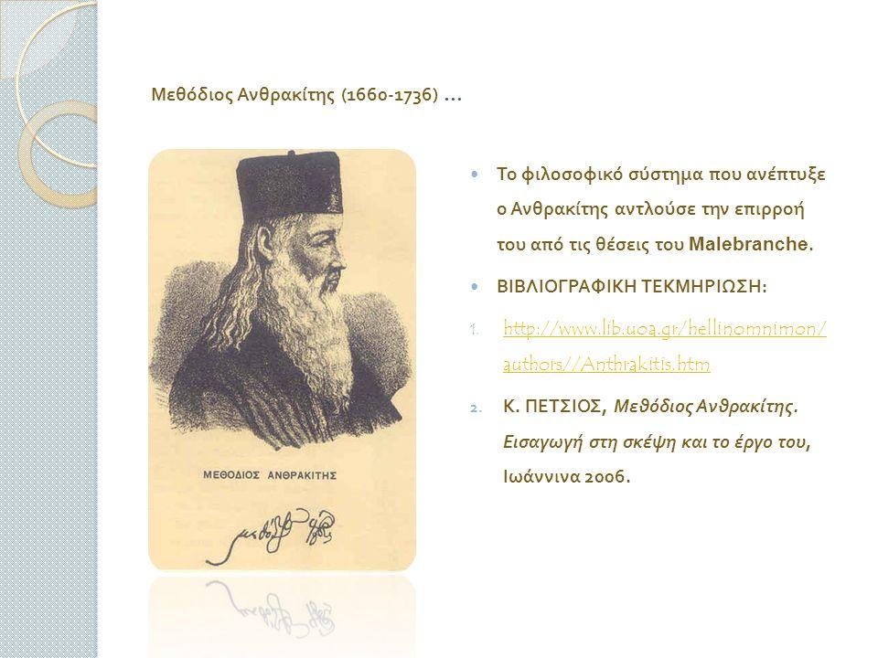 Μεθόδιος Ανθρακίτης (1660-1736) … Το φιλοσοφικό σύστημα που ανέπτυξε ο Ανθρακίτης αντλούσε την επιρροή του από τις θέσεις του Malebranche.