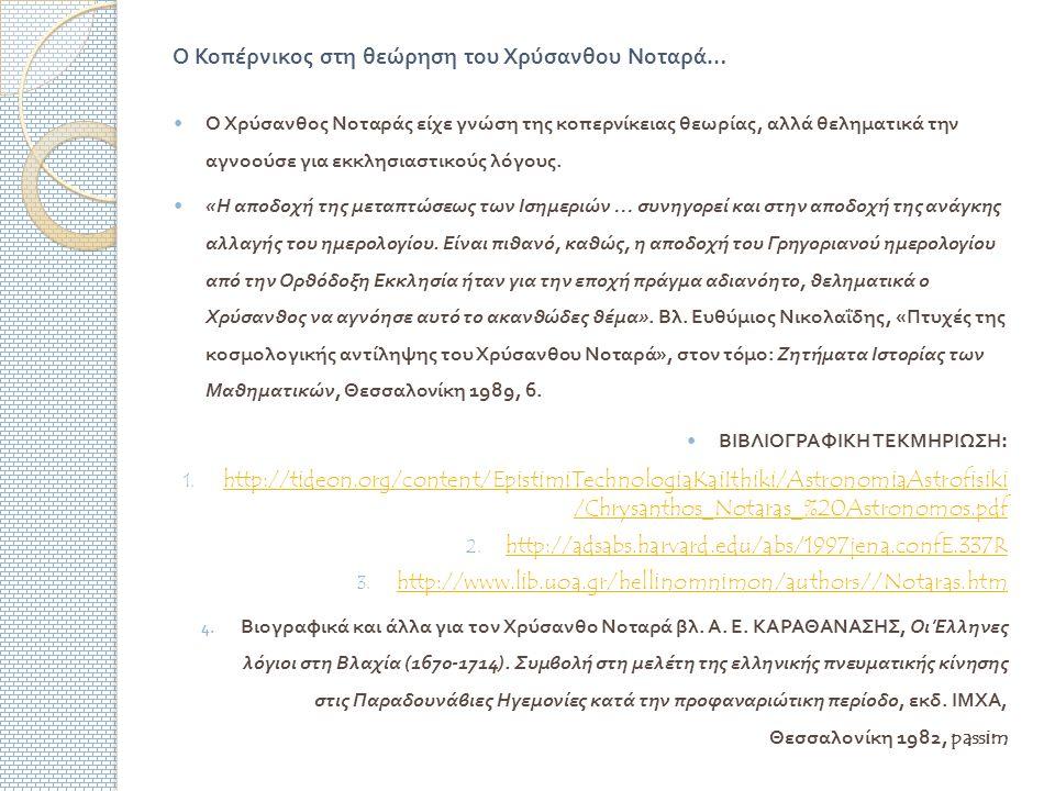 Ο Κοπέρνικος στη θεώρηση του Χρύσανθου Νοταρά … Ο Χρύσανθος Νοταράς είχε γνώση της κοπερνίκειας θεωρίας, αλλά θεληματικά την αγνοούσε για εκκλησιαστικούς λόγους.
