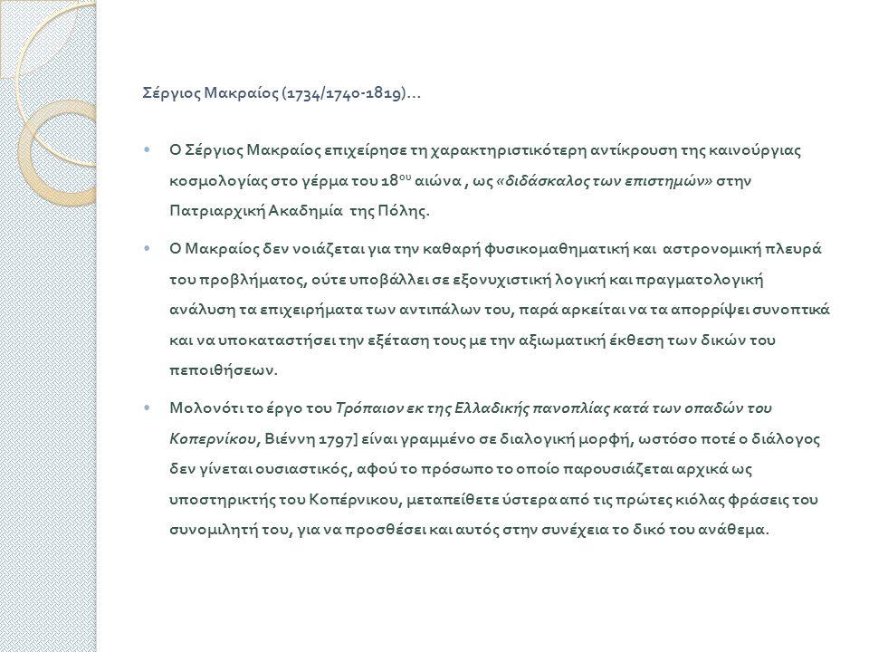 Σέργιος Μακραίος (1734/1740-1819)… Ο Σέργιος Μακραίος επιχείρησε τη χαρακτηριστικότερη αντίκρουση της καινούργιας κοσμολογίας στο γέρμα του 18 ου αιώνα, ως « διδάσκαλος των επιστημών » στην Πατριαρχική Ακαδημία της Πόλης.