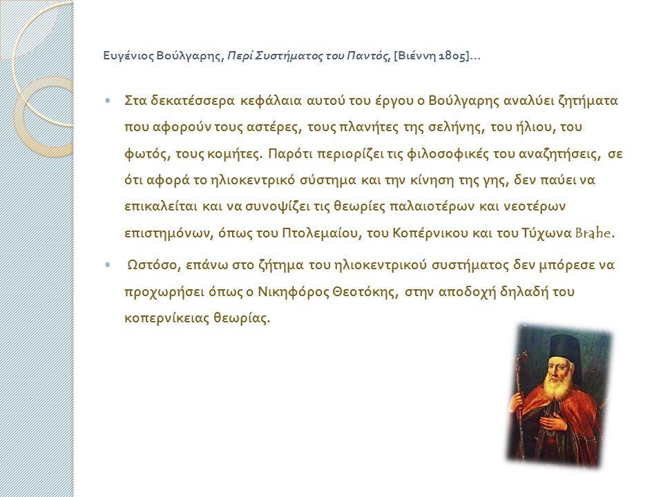 Ευγένιος Βούλγαρης, Περί Συστήματος του Παντός, [ Βιέννη 1805]… Στα δεκατέσσερα κεφάλαια αυτού του έργου ο Βούλγαρης αναλύει ζητήματα που αφορούν τους αστέρες, τους πλανήτες της σελήνης, του ήλιου, του φωτός, τους κομήτες.