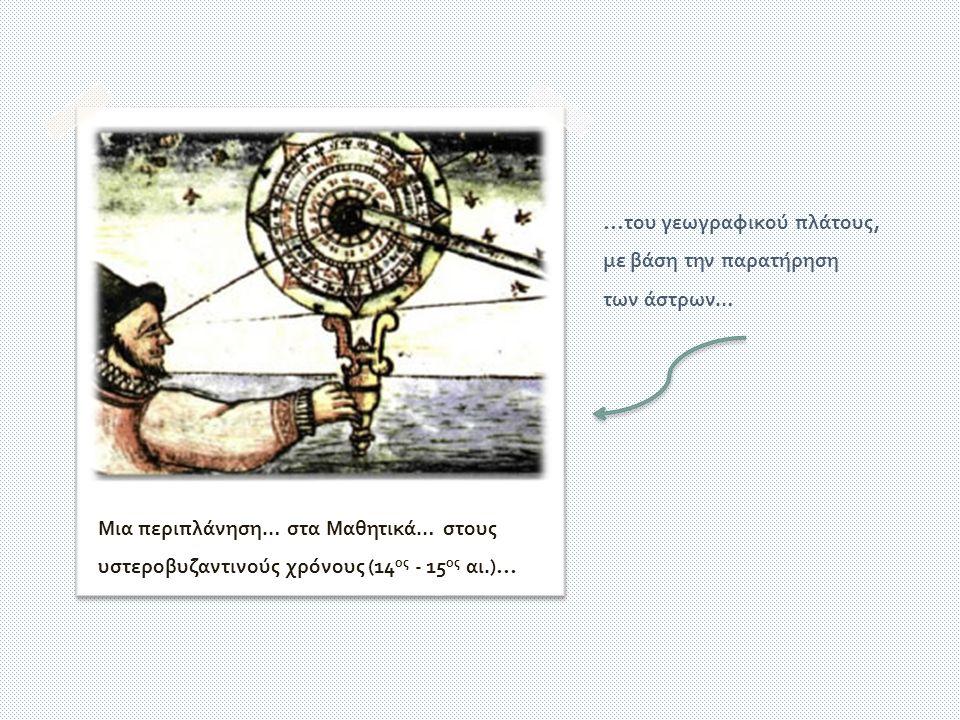 Αστρολάβος · όργανο προσδιορισμού … του γεωγραφικού πλάτους, με βάση την παρατήρηση των άστρων … Μια περιπλάνηση … στα Μαθητικά … στους υστεροβυζαντινούς χρόνους (14 ος - 15 ος αι.)…
