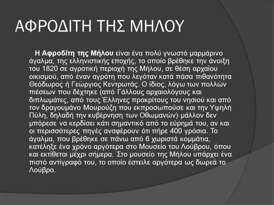 ΑΦΡΟΔΙΤΗ ΤΗΣ ΜΗΛΟΥ Η Αφροδίτη της Μήλου είναι ένα πολύ γνωστό μαρμάρινο άγαλμα, της ελληνιστικής εποχής, το οποίο βρέθηκε την άνοιξη του 1820 σε αγροτική περιοχή της Μήλου, σε θέση αρχαίου οικισμού, από έναν αγρότη που λεγόταν κατά πάσα πιθανότητα Θεόδωρος ή Γεώργιος Κεντρωτάς.