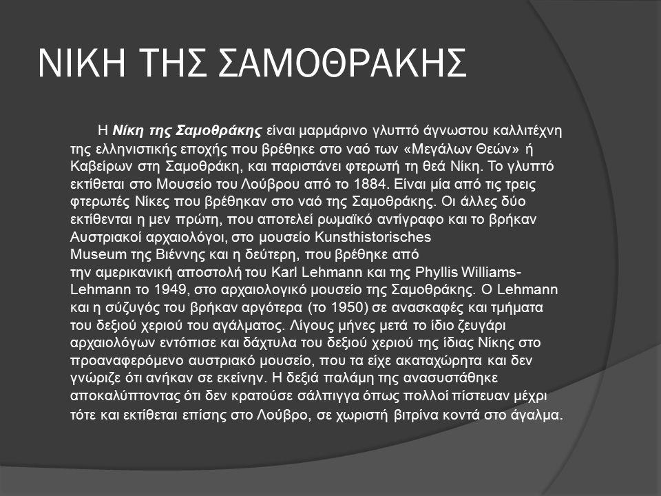 ΝΙΚΗ ΤΗΣ ΣΑΜΟΘΡΑΚΗΣ Η Νίκη της Σαμοθράκης είναι μαρμάρινο γλυπτό άγνωστου καλλιτέχνη της ελληνιστικής εποχής που βρέθηκε στο ναό των «Μεγάλων Θεών» ή Καβείρων στη Σαμοθράκη, και παριστάνει φτερωτή τη θεά Νίκη.