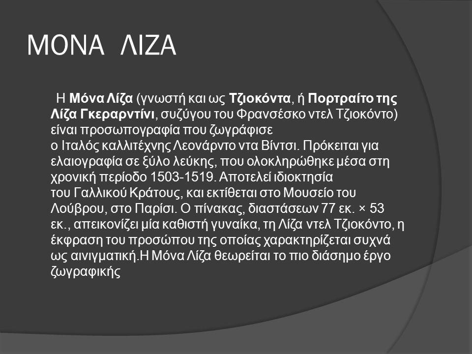 ΜΟΝΑ ΛΙΖΑ Η Μόνα Λίζα (γνωστή και ως Τζιοκόντα, ή Πορτραίτο της Λίζα Γκεραρντίνι, συζύγου του Φρανσέσκο ντελ Τζιοκόντο) είναι προσωπογραφία που ζωγράφισε ο Ιταλός καλλιτέχνης Λεονάρντο ντα Βίντσι.