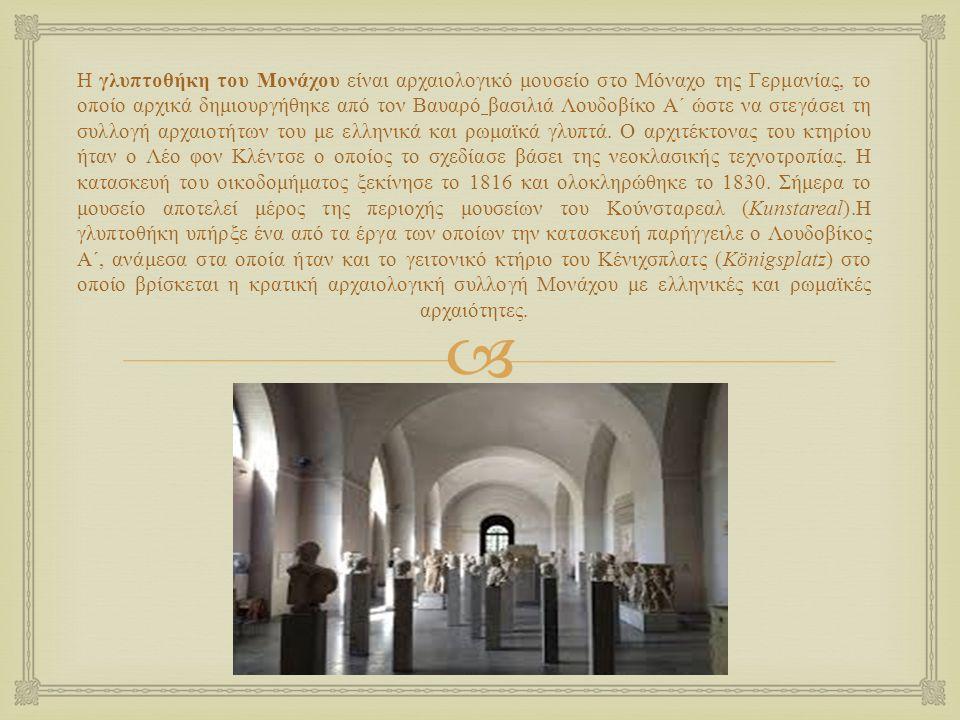  Η γλυπτοθήκη του Μονάχου είναι αρχαιολογικό μουσείο στο Μόναχο της Γερμανίας, το οποίο αρχικά δημιουργήθηκε από τον Βαυαρό βασιλιά Λουδοβίκο Α ´ ώστε να στεγάσει τη συλλογή αρχαιοτήτων του με ελληνικά και ρωμαϊκά γλυπτά.