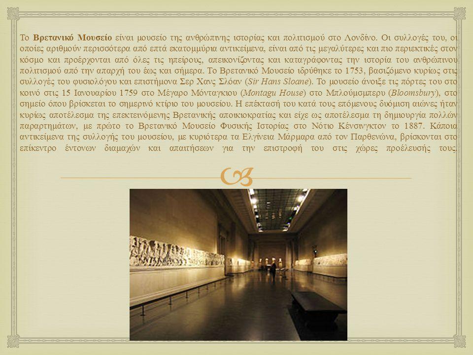  Το Βρετανικό Μουσείο είναι μουσείο της ανθρώπινης ιστορίας και πολιτισμού στο Λονδίνο. Οι συλλογές του, οι οποίες αριθμούν περισσότερα από επτά εκατ