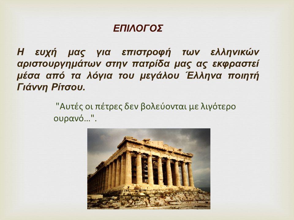 ΕΠΙΛΟΓΟΣ Η ευχή μας για επιστροφή των ελληνικών αριστουργημάτων στην πατρίδα μας ας εκφραστεί μέσα από τα λόγια του μεγάλου Έλληνα ποιητή Γιάννη Ρίτσο