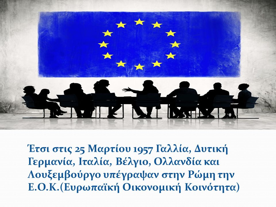 Έτσι στις 25 Μαρτίου 1957 Γαλλία, Δυτική Γερμανία, Ιταλία, Βέλγιο, Ολλανδία και Λουξεμβούργο υπέγραψαν στην Ρώμη την Ε.Ο.Κ.(Ευρωπαϊκή Οικονομική Κοινότητα)
