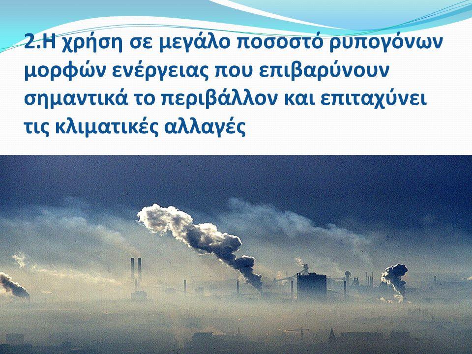 2.Η χρήση σε μεγάλο ποσοστό ρυπογόνων μορφών ενέργειας που επιβαρύνουν σημαντικά το περιβάλλον και επιταχύνει τις κλιματικές αλλαγές