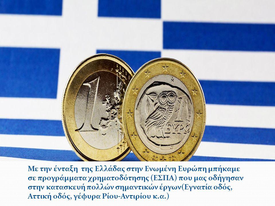 Με την ένταξη της Ελλάδας στην Ενωμένη Ευρώπη μπήκαμε σε προγράμματα χρηματοδότησης (ΕΣΠΑ) που μας οδήγησαν στην κατασκευή πολλών σημαντικών έργων(Εγνατία οδός, Αττική οδός, γέφυρα Ρίου-Αντιρίου κ.α.)
