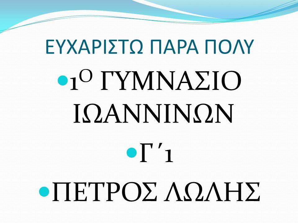 ΕΥΧΑΡΙΣΤΩ ΠΑΡΑ ΠΟΛΥ 1 Ο ΓΥΜΝΑΣΙΟ ΙΩΑΝΝΙΝΩΝ Γ΄1 ΠΕΤΡΟΣ ΛΩΛΗΣ