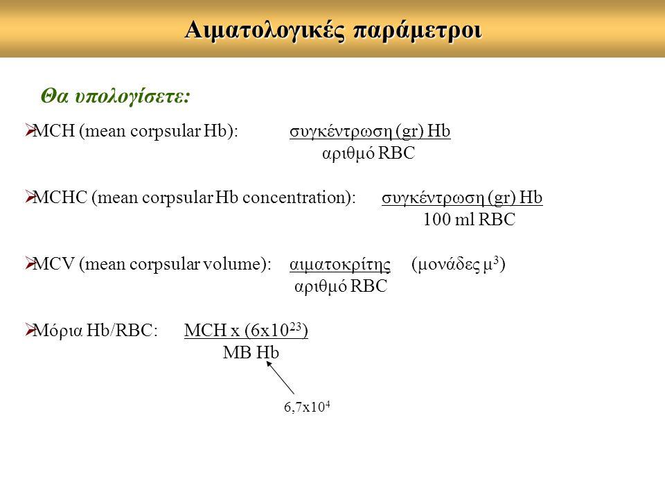 Αιματολογικές παράμετροι Θα υπολογίσετε:  MCΗ (mean corpsular Hb): συγκέντρωση (gr) Hb αριθμό RBC  MCHC (mean corpsular Hb concentration): συγκέντρωση (gr) Hb 100 ml RBC  MCV (mean corpsular volume): αιματοκρίτης (μονάδες μ 3 ) αριθμό RBC  Mόρια Hb/RBC: MCH x (6x10 23 ) MB Hb 6,7x10 4