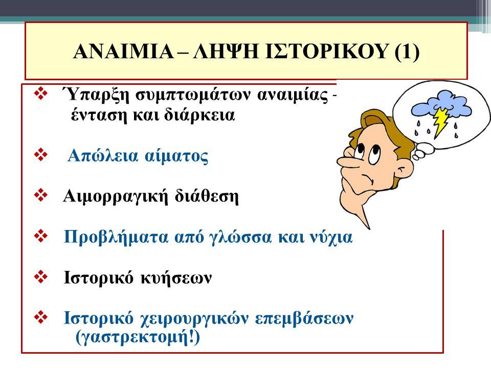 ΑΝΑΙΜΙΑ – ΛΗΨΗ ΙΣΤΟΡΙΚΟΥ (1)  Ύπαρξη συμπτωμάτων αναιμίας – ένταση και διάρκεια  Απώλεια αίματος  Αιμορραγική διάθεση  Προβλήματα από γλώσσα και ν