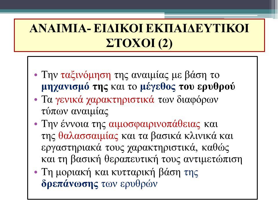 ΑΝΑΙΜΙΑ- ΕΙΔΙΚΟΙ ΕΚΠΑΙΔΕΥΤΙΚΟΙ ΣΤΟΧΟΙ (3) Τη μοριακή παθολογία των θαλασσαιμιών Την αιτιολογία, κλινική και εργαστηριακή εικόνα και θεραπεία των στερητικών αναιμιών (σιδηροπενική, μεγαλοβλαστικές) Την έννοια της αιμόλυσης και της αιμολυτικής αναιμίας, καθώς και τους βασικούς μηχανισμούς κληρονομικής και επίκτητης αιμολυτικής αναιμίας Την έννοια της αναιμίας της χρονίας νόσου και τη βασική διαγνωστική της προσέγγιση