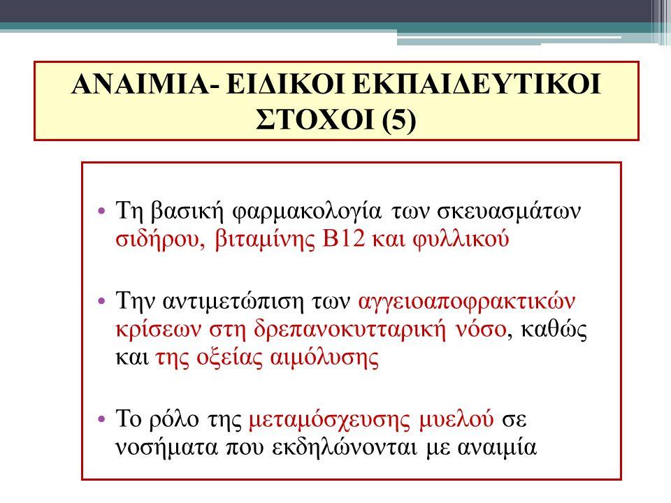 ΑΝΑΙΜΙΑ- ΕΙΔΙΚΟΙ ΕΚΠΑΙΔΕΥΤΙΚΟΙ ΣΤΟΧΟΙ (5) Τη βασική φαρμακολογία των σκευασμάτων σιδήρου, βιταμίνης Β12 και φυλλικού Την αντιμετώπιση των αγγειοαποφρα