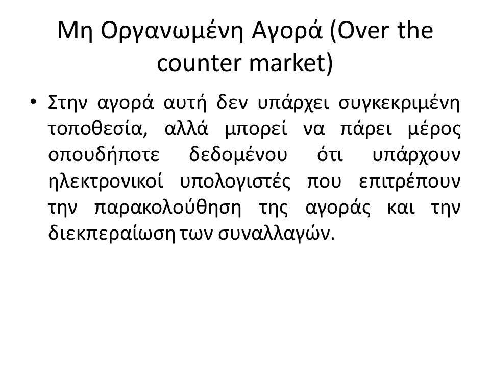 Οργανωμένη Αγορά (organized exchange) Το χαρακτηριστικό της αγοράς αυτής είναι ότι οι αγοραπωλησίες των χρεογράφων γίνονται σε μια κεντρική τοποθεσία όπως το χρηματιστήριο Αθηνών στη Σοφοκλέους και το χρηματιστήριο της Νέας Υόρκης (NYSE) επί της Wall street.