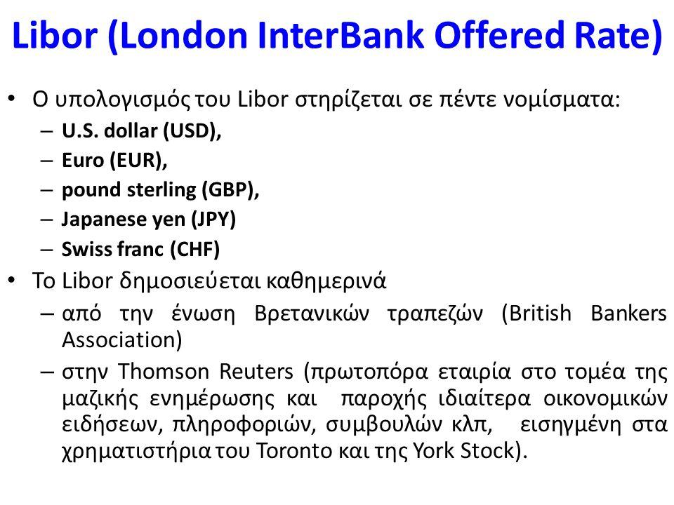 Libor (London InterBank Offered Rate) Είναι σειρά επιτοκίων για διαφορετικές χρονικές περιόδους (έως 12 μήνες) που αντανακλούν το οριακό κόστος άντλησης κεφαλαίων των μεγαλύτερων τραπεζών στη διεθνή διατραπεζική αγορά του Λονδίνου.